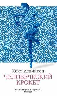 Скачать Кейт Аткинсон - Человеческий крокет