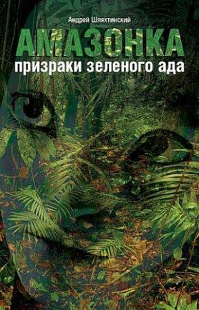 Андрей Шляхтинский    'Амазонка: призраки зеленого ада'