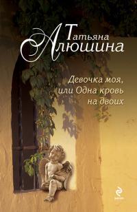 Татьяна Алюшина       'Девочка моя, или Одна кровь на двоих'