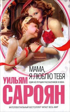 Уильям Сароян - 'Мама, я люблю тебя'