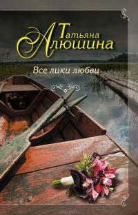 Роман Татьяна Алюшина - 'Все лики любви'